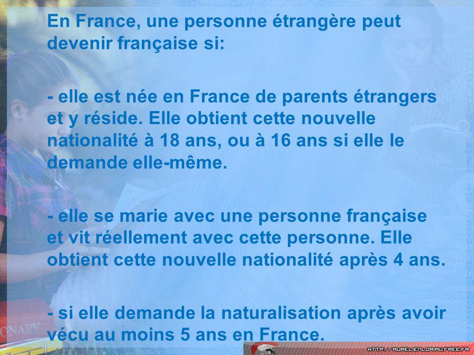 En France, une personne étrangère peut devenir française si: - elle est née en France de parents étrangers et y réside. Elle obtient cette nouvelle na