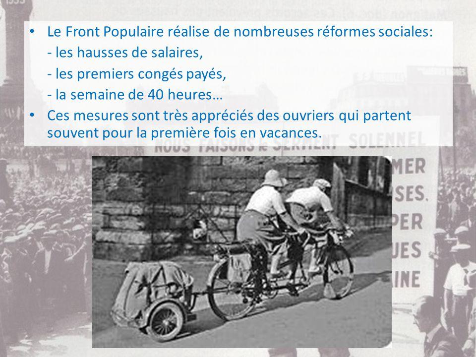 Le Front Populaire réalise de nombreuses réformes sociales: - les hausses de salaires, - les premiers congés payés, - la semaine de 40 heures… Ces mesures sont très appréciés des ouvriers qui partent souvent pour la première fois en vacances.
