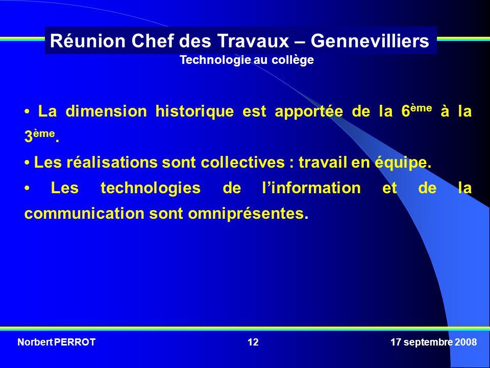 Norbert PERROT 17 septembre 200812 Réunion Chef des Travaux – Gennevilliers Technologie au collège La dimension historique est apportée de la 6 ème à la 3 ème.