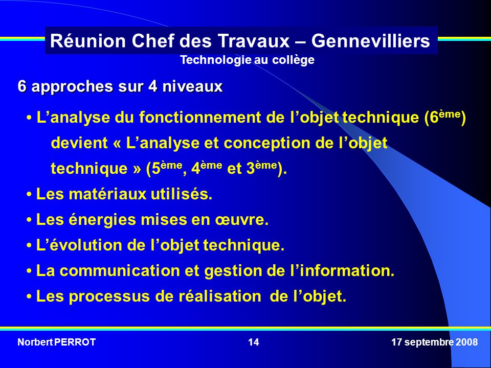 Norbert PERROT 17 septembre 200814 Réunion Chef des Travaux – Gennevilliers 6 approches sur 4 niveaux Lanalyse du fonctionnement de lobjet technique (6 ème ) devient « Lanalyse et conception de lobjet technique » (5 ème, 4 ème et 3 ème ).