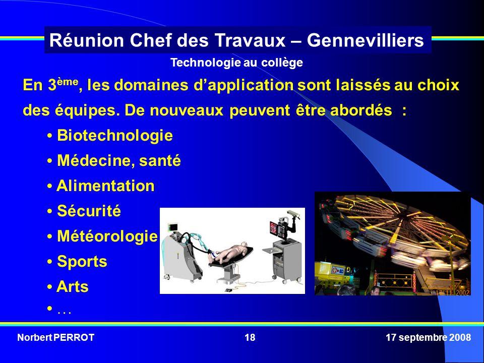 Norbert PERROT 17 septembre 200818 Réunion Chef des Travaux – Gennevilliers Technologie au collège En 3 ème, les domaines dapplication sont laissés au choix des équipes.