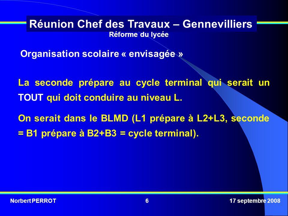 Norbert PERROT 17 septembre 20086 Réunion Chef des Travaux – Gennevilliers Organisation scolaire « envisagée » La seconde prépare au cycle terminal qui serait un TOUT qui doit conduire au niveau L.