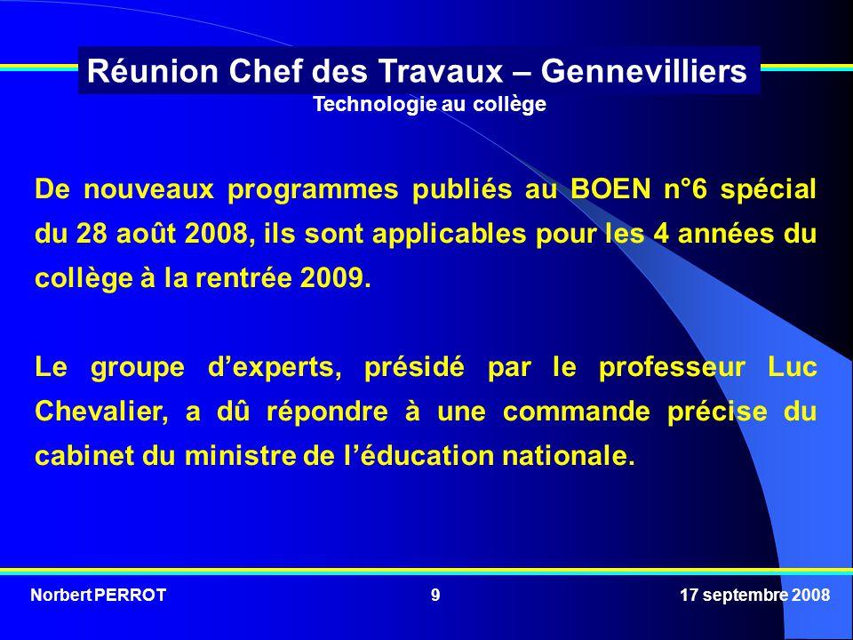 Norbert PERROT 17 septembre 20089 Réunion Chef des Travaux – Gennevilliers Technologie au collège De nouveaux programmes publiés au BOEN n°6 spécial du 28 août 2008, ils sont applicables pour les 4 années du collège à la rentrée 2009.