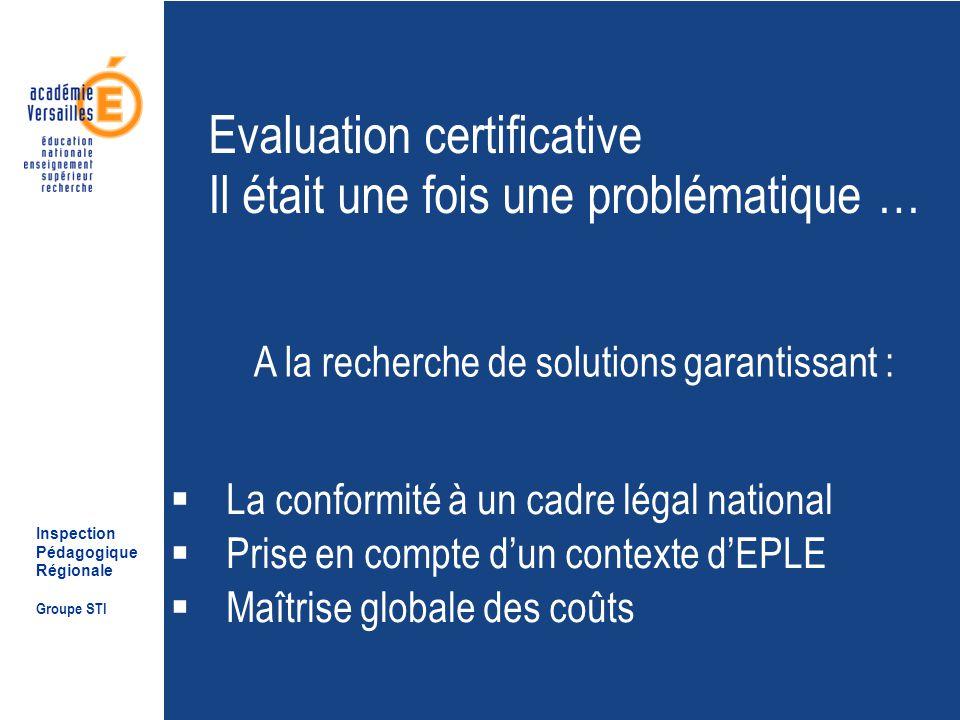 Inspection Pédagogique Régionale Groupe STI Evaluation certificative Il était une fois une problématique … La conformité à un cadre légal national Prise en compte dun contexte dEPLE Maîtrise globale des coûts A la recherche de solutions garantissant :