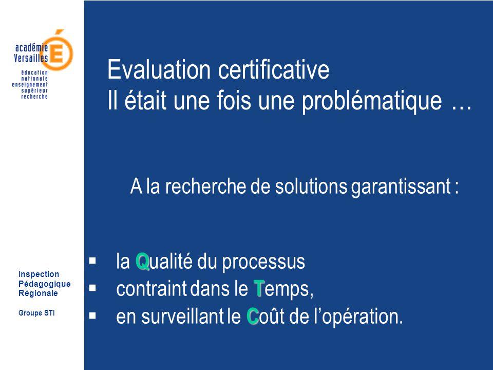 Inspection Pédagogique Régionale Groupe STI Evaluation certificative Il était une fois une problématique … A la recherche de solutions garantissant : Q la Q ualité du processus T contraint dans le T emps, C en surveillant le C oût de lopération.