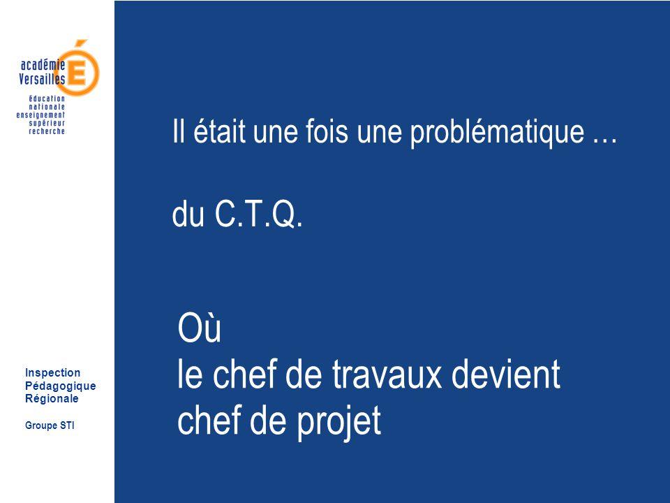 Inspection Pédagogique Régionale Groupe STI Il était une fois une problématique … du C.T.Q.