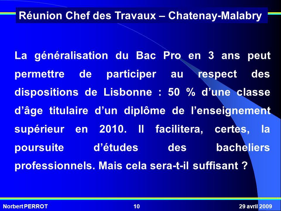 Norbert PERROT29 avril 200910 Réunion Chef des Travaux – Chatenay-Malabry La généralisation du Bac Pro en 3 ans peut permettre de participer au respect des dispositions de Lisbonne : 50 % dune classe dâge titulaire dun diplôme de lenseignement supérieur en 2010.