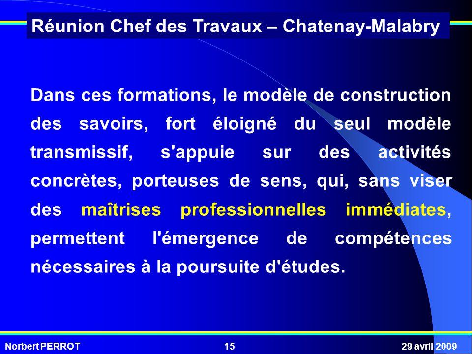 Norbert PERROT29 avril 200915 Réunion Chef des Travaux – Chatenay-Malabry Dans ces formations, le modèle de construction des savoirs, fort éloigné du