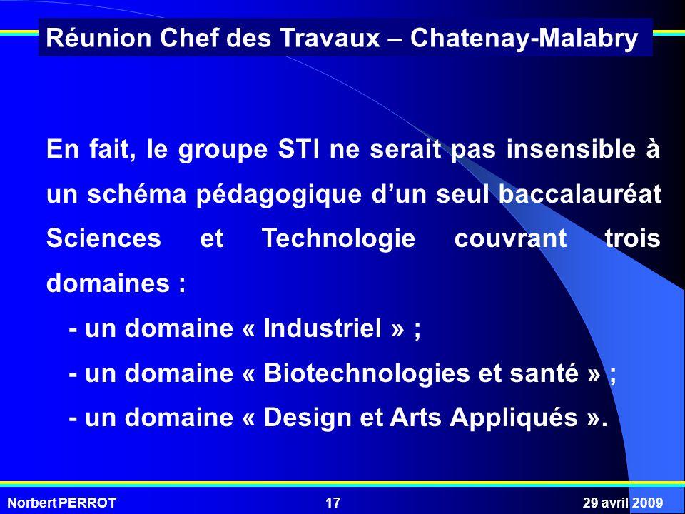 Norbert PERROT29 avril 200917 Réunion Chef des Travaux – Chatenay-Malabry En fait, le groupe STI ne serait pas insensible à un schéma pédagogique dun seul baccalauréat Sciences et Technologie couvrant trois domaines : - un domaine « Industriel » ; - un domaine « Biotechnologies et santé » ; - un domaine « Design et Arts Appliqués ».