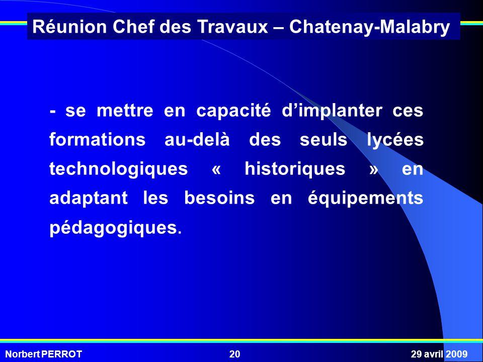 Norbert PERROT29 avril 200920 Réunion Chef des Travaux – Chatenay-Malabry - se mettre en capacité dimplanter ces formations au-delà des seuls lycées technologiques « historiques » en adaptant les besoins en équipements pédagogiques.