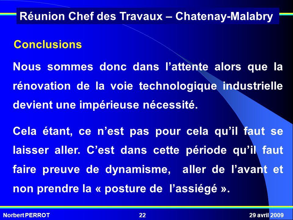 Norbert PERROT29 avril 200922 Réunion Chef des Travaux – Chatenay-Malabry Nous sommes donc dans lattente alors que la rénovation de la voie technologique industrielle devient une impérieuse nécessité.