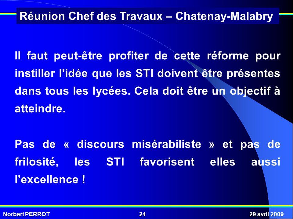 Norbert PERROT29 avril 200924 Réunion Chef des Travaux – Chatenay-Malabry Il faut peut-être profiter de cette réforme pour instiller lidée que les STI doivent être présentes dans tous les lycées.