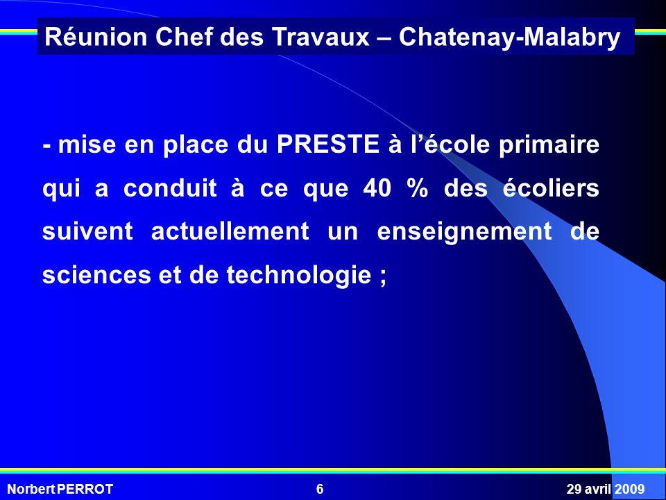 Norbert PERROT29 avril 20096 Réunion Chef des Travaux – Chatenay-Malabry - mise en place du PRESTE à lécole primaire qui a conduit à ce que 40 % des écoliers suivent actuellement un enseignement de sciences et de technologie ;