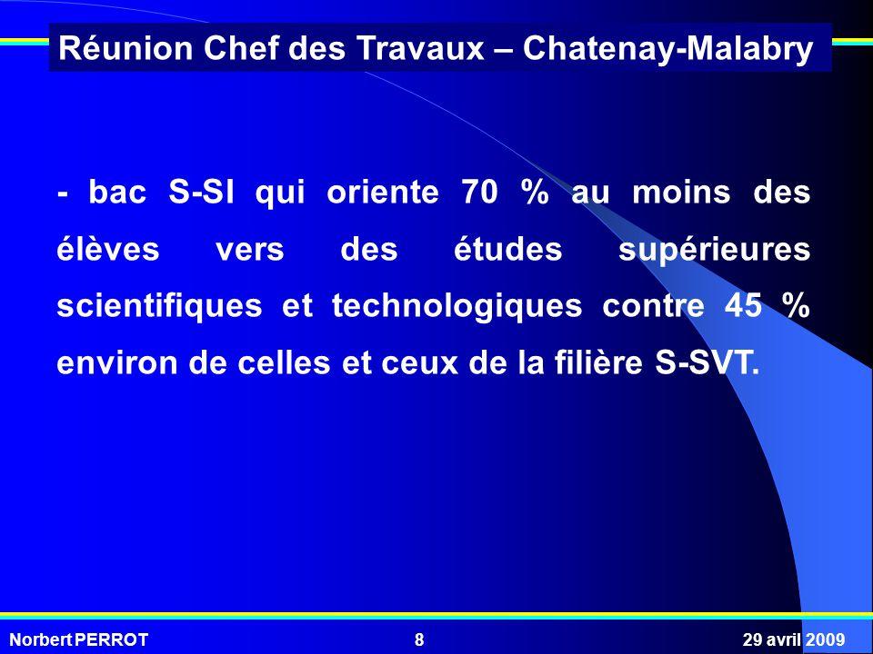 Norbert PERROT29 avril 20098 Réunion Chef des Travaux – Chatenay-Malabry - bac S-SI qui oriente 70 % au moins des élèves vers des études supérieures scientifiques et technologiques contre 45 % environ de celles et ceux de la filière S-SVT.