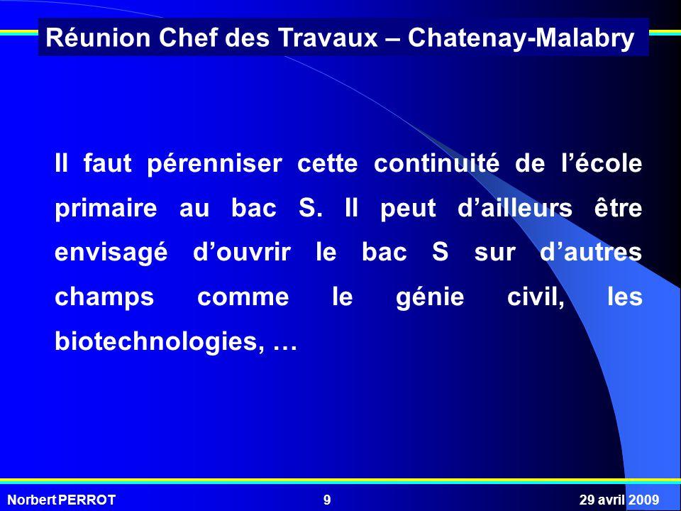 Norbert PERROT29 avril 20099 Réunion Chef des Travaux – Chatenay-Malabry Il faut pérenniser cette continuité de lécole primaire au bac S.
