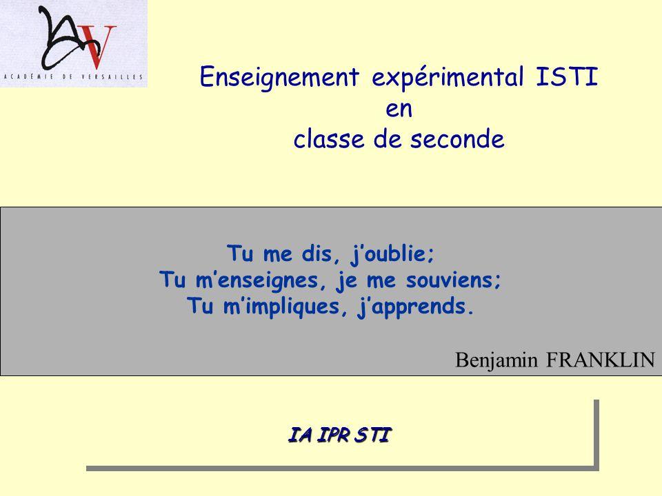 Enseignement expérimental ISTI en classe de seconde Tu me dis, joublie; Tu menseignes, je me souviens; Tu mimpliques, japprends. Benjamin FRANKLIN IA