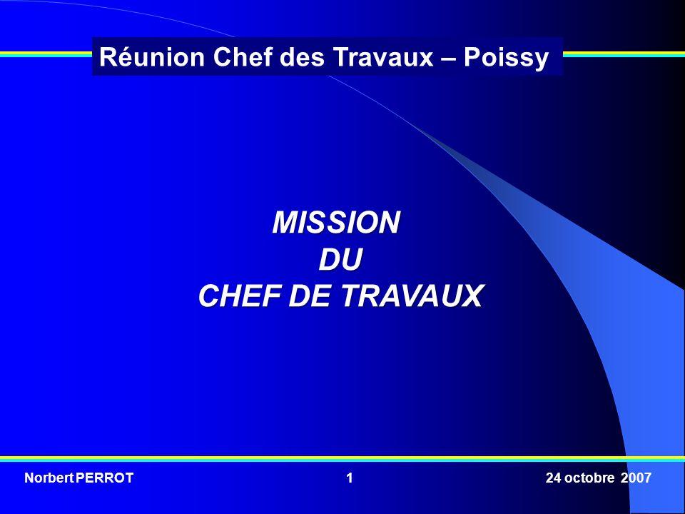 Norbert PERROT 24 octobre 20071 Réunion Chef des Travaux – Poissy MISSIONDU CHEF DE TRAVAUX