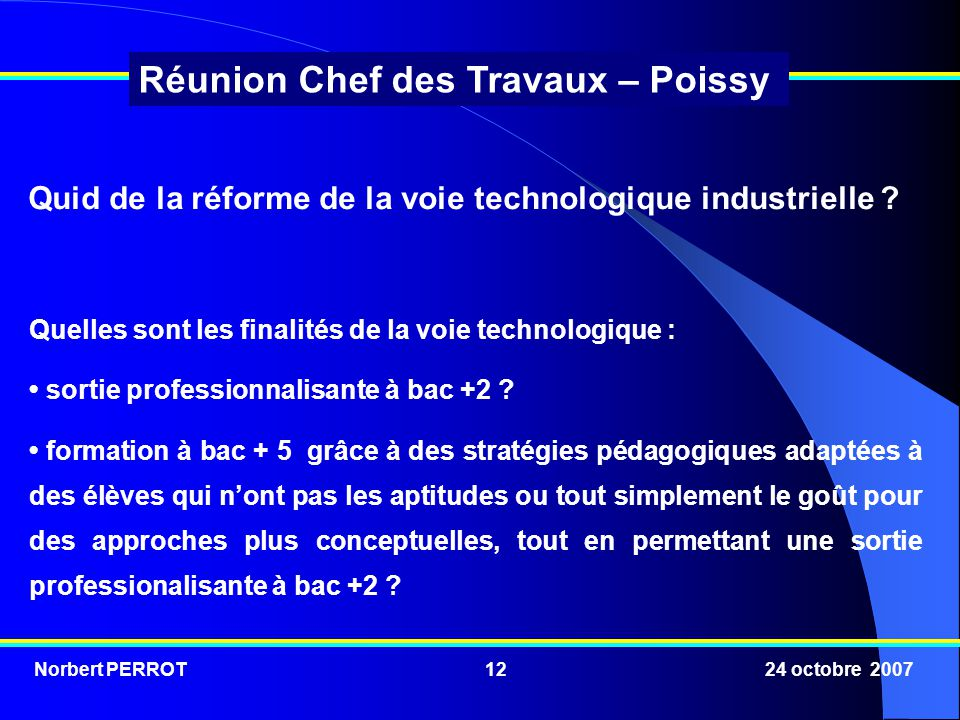Norbert PERROT 24 octobre 200712 Réunion Chef des Travaux – Poissy Quelles sont les finalités de la voie technologique : sortie professionnalisante à bac +2 .