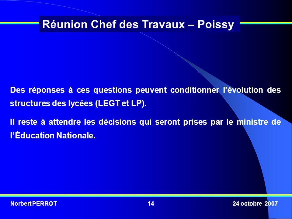 Norbert PERROT 24 octobre 200714 Réunion Chef des Travaux – Poissy Des réponses à ces questions peuvent conditionner lévolution des structures des lycées (LEGT et LP).