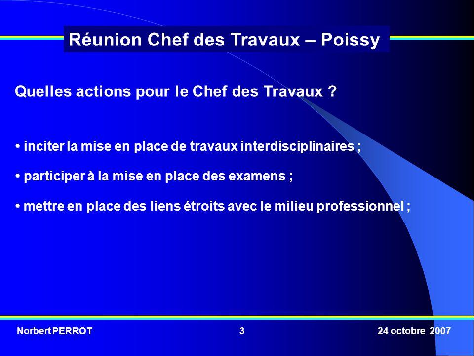 Norbert PERROT 24 octobre 20074 Réunion Chef des Travaux – Poissy suivre et entretenir les équipements des laboratoires et des ateliers ; rechercher une coopération étroite avec les collèges du bassin.