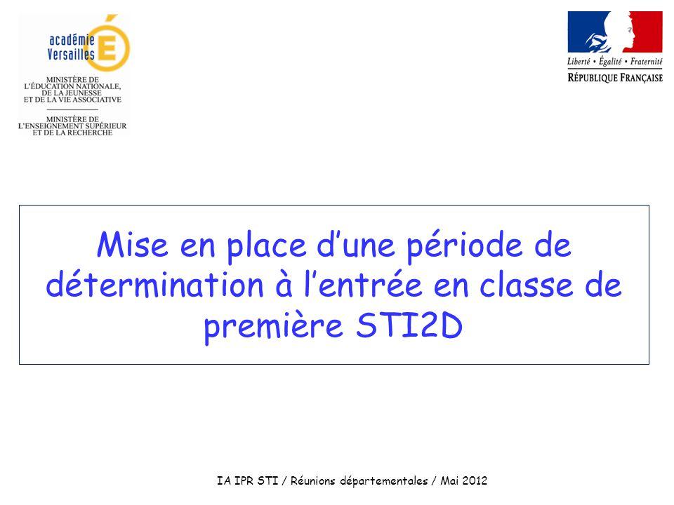 Mise en place dune période de détermination à lentrée en classe de première STI2D IA IPR STI / Réunions départementales / Mai 2012