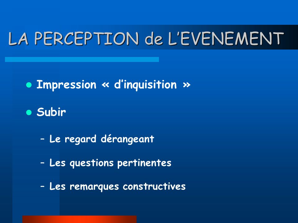 LA PERCEPTION de LEVENEMENT Impression « dinquisition » Subir –Le regard dérangeant –Les questions pertinentes –Les remarques constructives