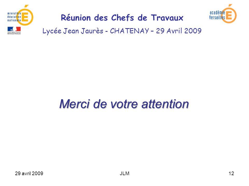29 avril 2009JLM12 Merci de votre attention Réunion des Chefs de Travaux Lycée Jean Jaurès - CHATENAY – 29 Avril 2009