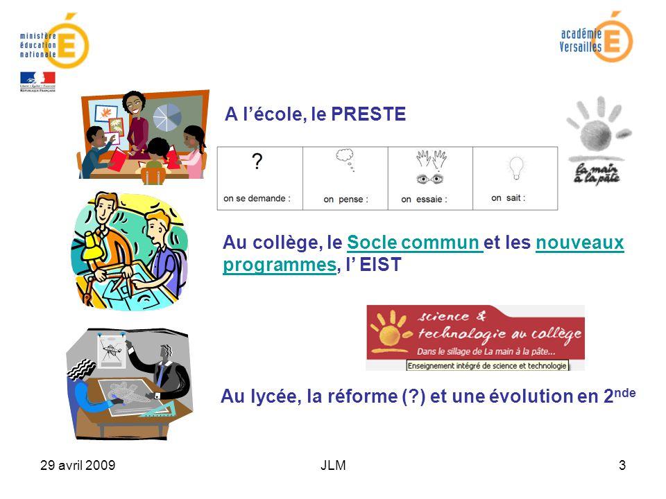 29 avril 2009JLM3 A lécole, le PRESTE Au collège, le Socle commun et les nouveaux programmes, l EISTSocle commun nouveaux programmes Au lycée, la réforme ( ) et une évolution en 2 nde