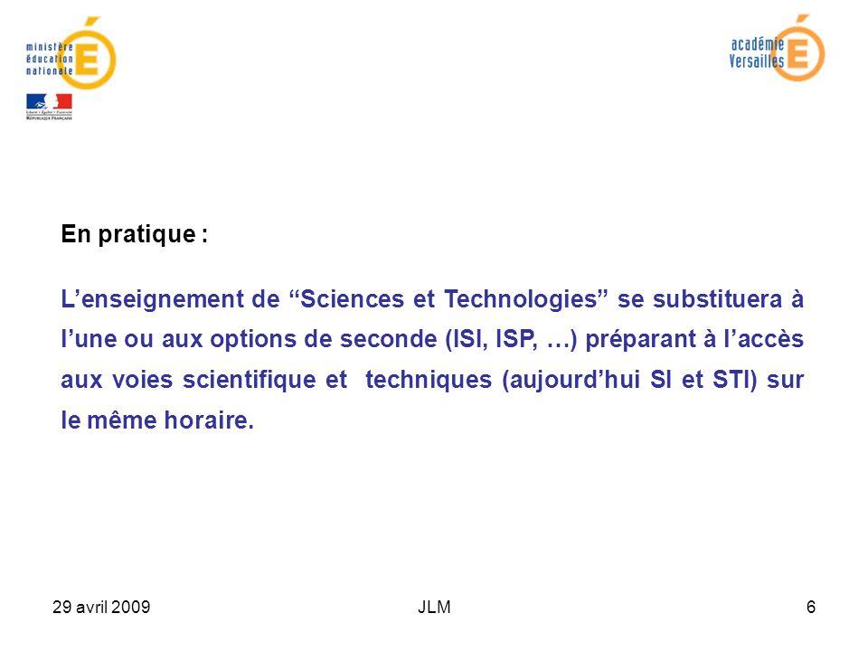 29 avril 2009JLM6 En pratique : Lenseignement de Sciences et Technologies se substituera à lune ou aux options de seconde (ISI, ISP, …) préparant à laccès aux voies scientifique et techniques (aujourdhui SI et STI) sur le même horaire.