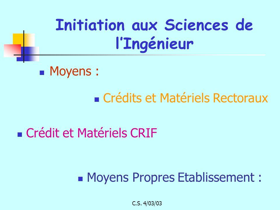 C.S. 4/03/03 Initiation aux Sciences de lIngénieur Moyens : Crédit et Matériels CRIF Crédits et Matériels Rectoraux Moyens Propres Etablissement :