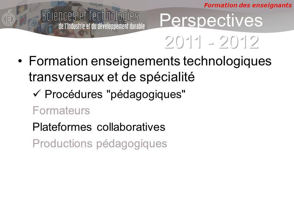 Formation des enseignants 2011 - 2012 Perspectives 2011 - 2012 Formation enseignements technologiques transversaux et de spécialité Procédures pédagogiques Formateurs Plateformes collaboratives Productions pédagogiques