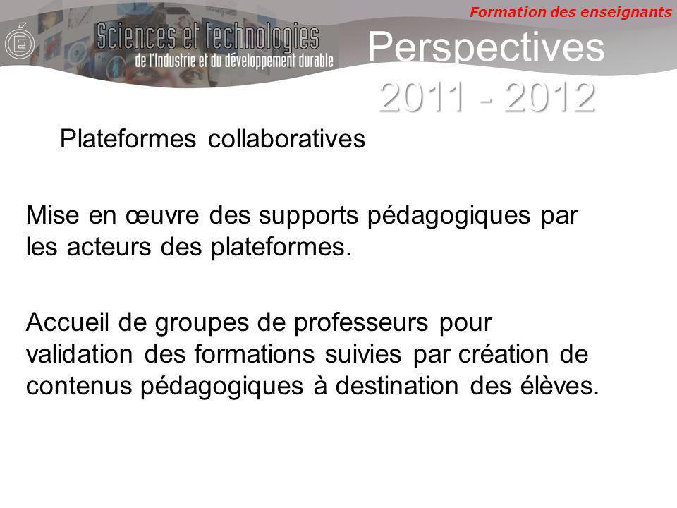 Formation des enseignants 2011 - 2012 Perspectives 2011 - 2012 Plateformes collaboratives Mise en œuvre des supports pédagogiques par les acteurs des plateformes.