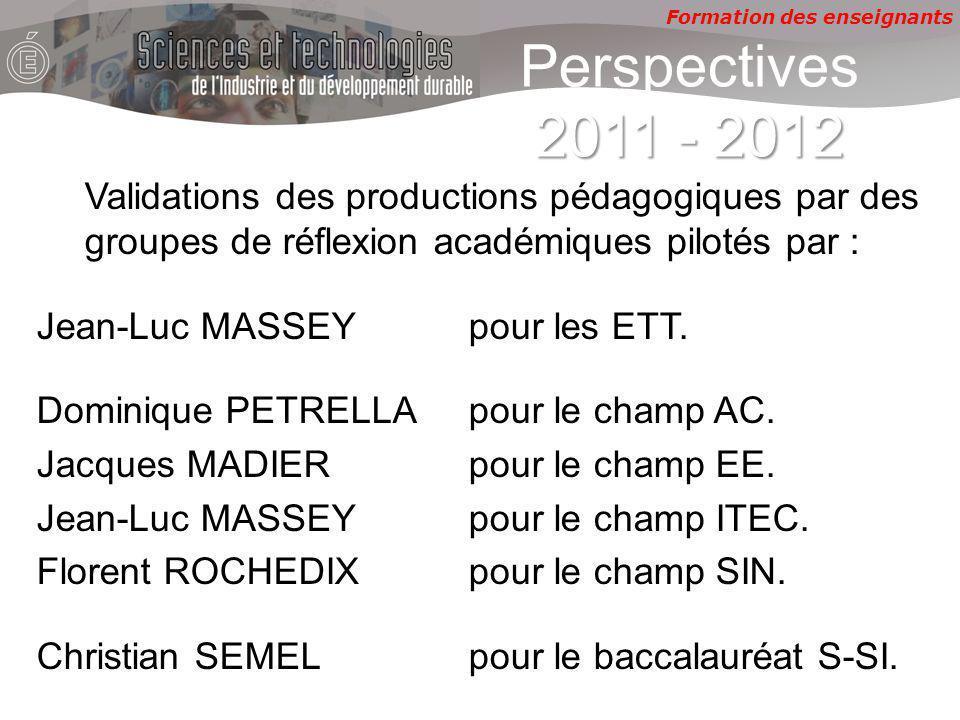 Formation des enseignants 2011 - 2012 Perspectives 2011 - 2012 Validations des productions pédagogiques par des groupes de réflexion académiques pilotés par : Jean-Luc MASSEY pour les ETT.