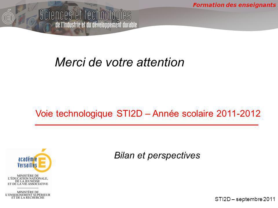 Formation des enseignants Voie technologique STI2D – Année scolaire 2011-2012 STI2D – septembre 2011 Bilan et perspectives Merci de votre attention