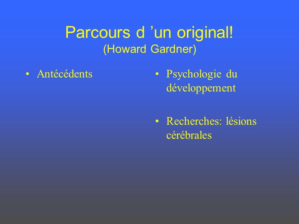 Parcours d un original! (Howard Gardner) AntécédentsPsychologie du développement Recherches: lésions cérébrales