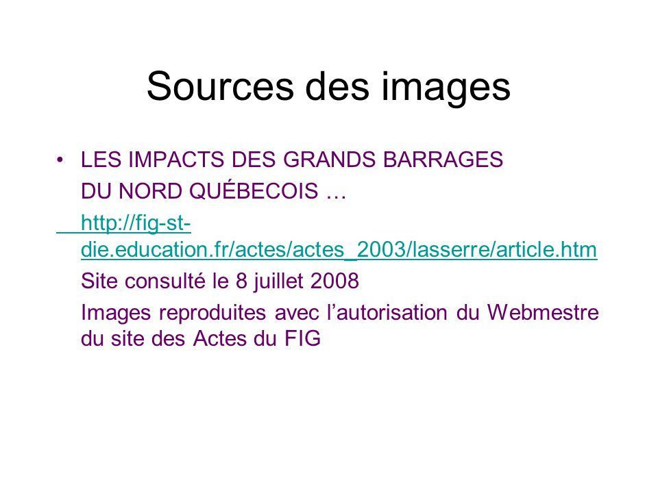 Sources des images LES IMPACTS DES GRANDS BARRAGES DU NORD QUÉBECOIS … http://fig-st- die.education.fr/actes/actes_2003/lasserre/article.htm Site cons