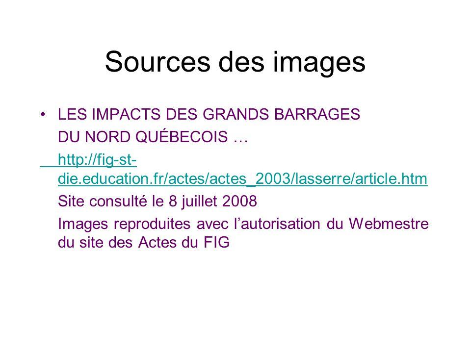 Sources des images LES IMPACTS DES GRANDS BARRAGES DU NORD QUÉBECOIS … http://fig-st- die.education.fr/actes/actes_2003/lasserre/article.htm Site cons