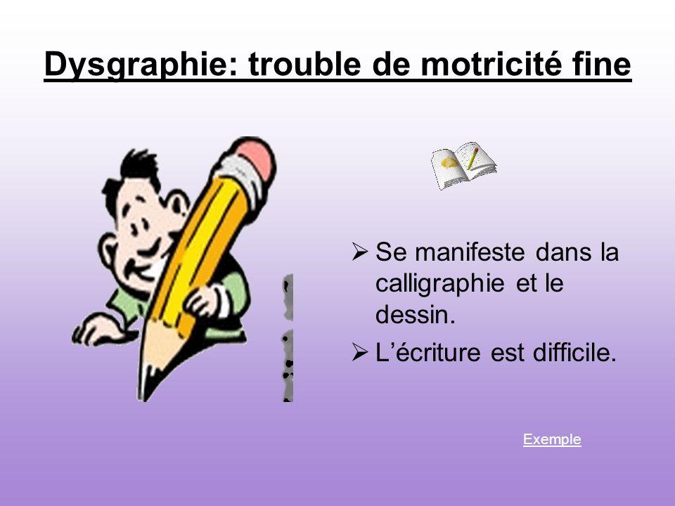 Dysgraphie: trouble de motricité fine Se manifeste dans la calligraphie et le dessin.