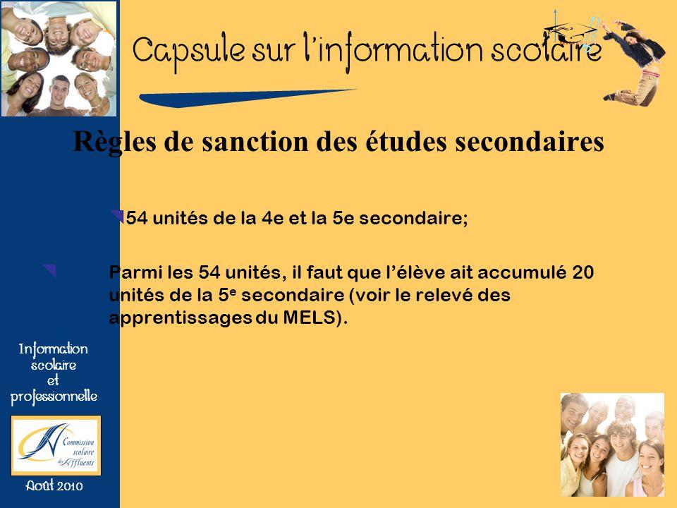 Capsule sur linformation scolaire Information scolaire et professionnelle Août 2010 Règles de sanction des études secondaires 54 unités de la 4e et la 5e secondaire; Parmi les 54 unités, il faut que lélève ait accumulé 20 unités de la 5 e secondaire (voir le relevé des apprentissages du MELS).