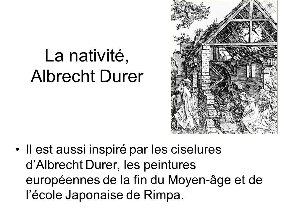La nativité, Albrecht Durer Il est aussi inspiré par les ciselures dAlbrecht Durer, les peintures européennes de la fin du Moyen-âge et de lécole Japonaise de Rimpa.