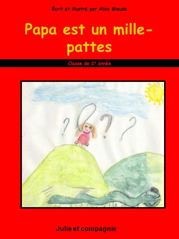 Papa est un mille- pattes Julie et compagnie Classe de 2 e année Écrit et illustré par Alice Glaude
