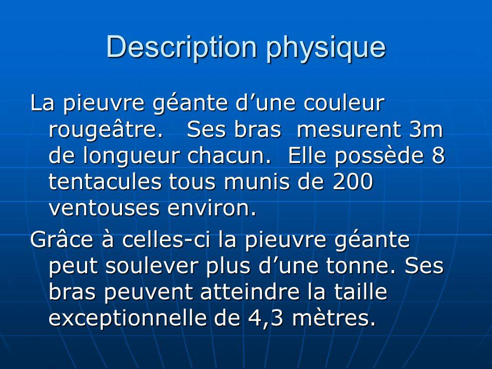 Description physique La pieuvre géante dune couleur rougeâtre. Ses bras mesurent 3m de longueur chacun. Elle possède 8 tentacules tous munis de 200 ve
