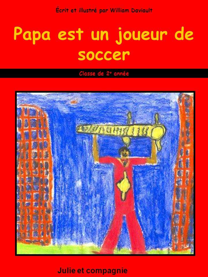 Papa est un joueur de soccer Julie et compagnie Classe de 2 e année Écrit et illustré par William Daviault