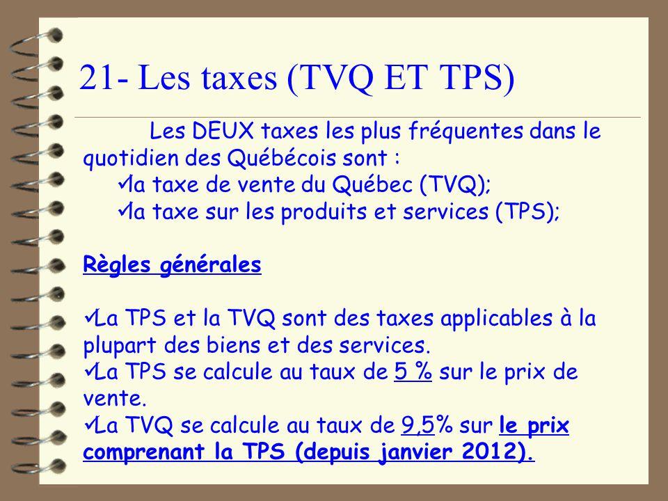 21- Les taxes (TVQ ET TPS) Les DEUX taxes les plus fréquentes dans le quotidien des Québécois sont : la taxe de vente du Québec (TVQ); la taxe sur les produits et services (TPS); Règles générales La TPS et la TVQ sont des taxes applicables à la plupart des biens et des services.