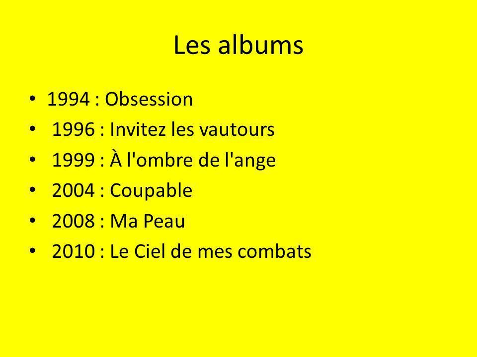 Les albums 1994 : Obsession 1996 : Invitez les vautours 1999 : À l ombre de l ange 2004 : Coupable 2008 : Ma Peau 2010 : Le Ciel de mes combats