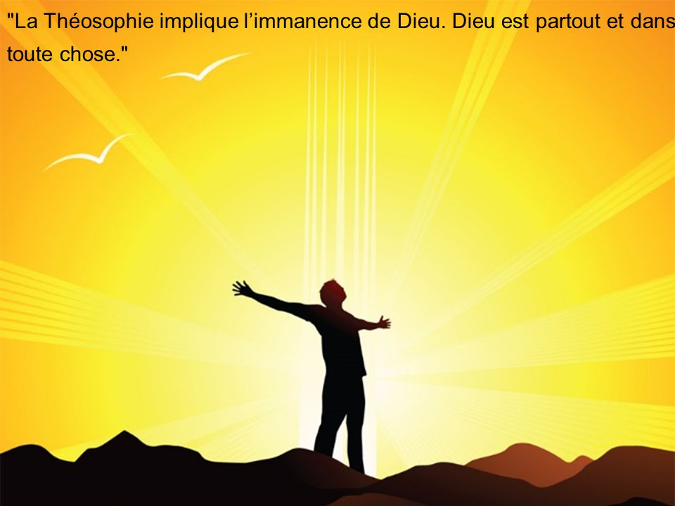 La Théosophie implique limmanence de Dieu. Dieu est partout et dans toute chose.