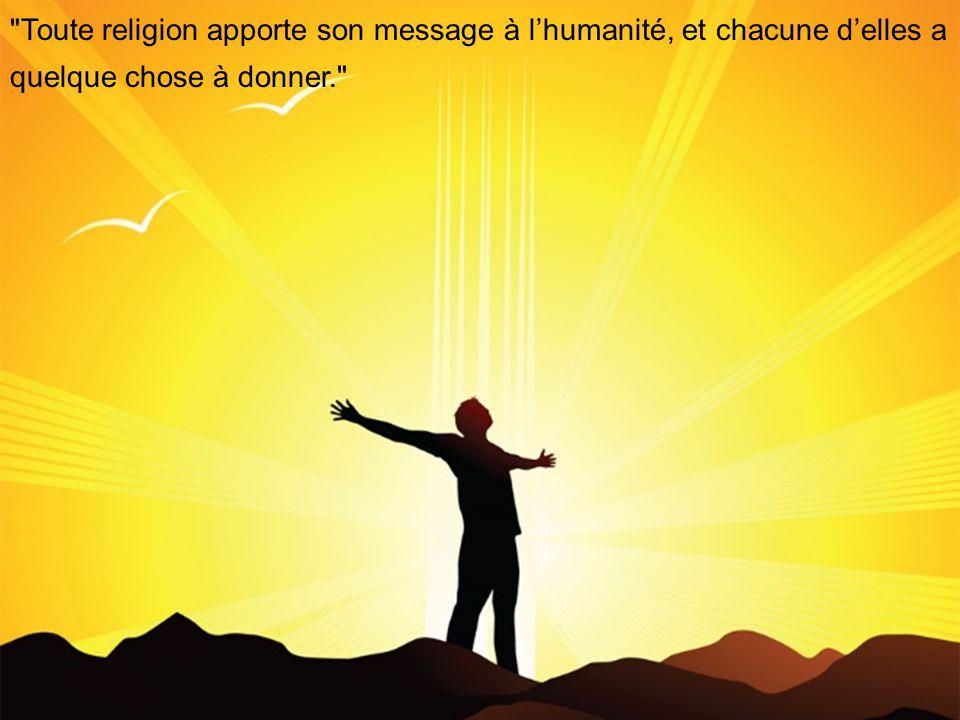 Toute religion apporte son message à lhumanité, et chacune delles a quelque chose à donner.