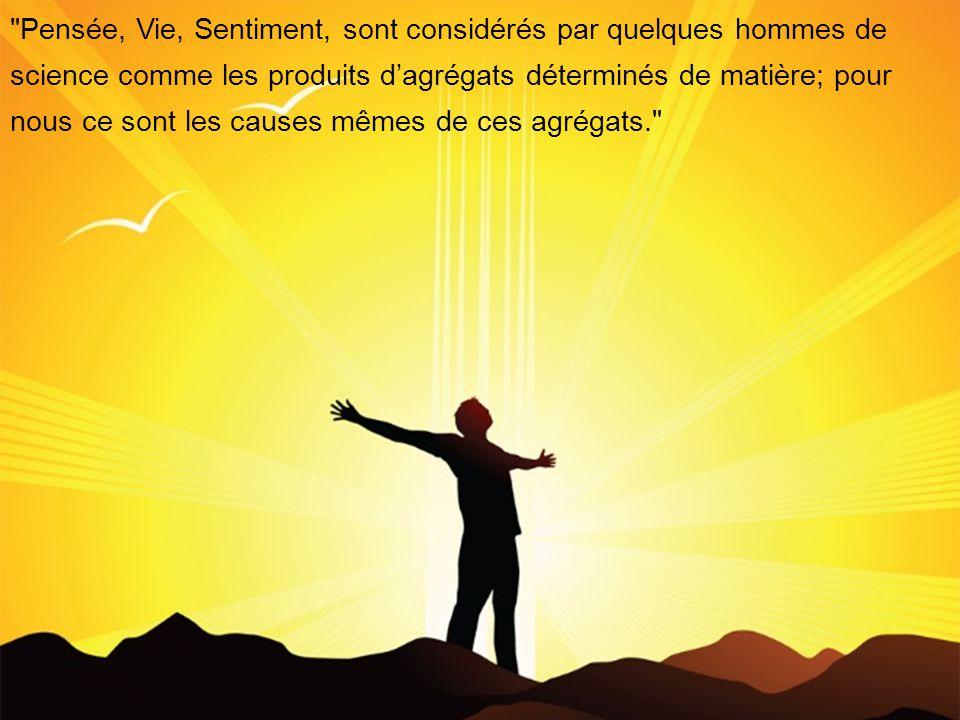 Pensée, Vie, Sentiment, sont considérés par quelques hommes de science comme les produits dagrégats déterminés de matière; pour nous ce sont les causes mêmes de ces agrégats.