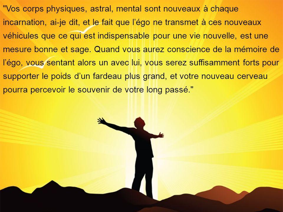 Vos corps physiques, astral, mental sont nouveaux à chaque incarnation, ai-je dit, et le fait que légo ne transmet à ces nouveaux véhicules que ce qui est indispensable pour une vie nouvelle, est une mesure bonne et sage.