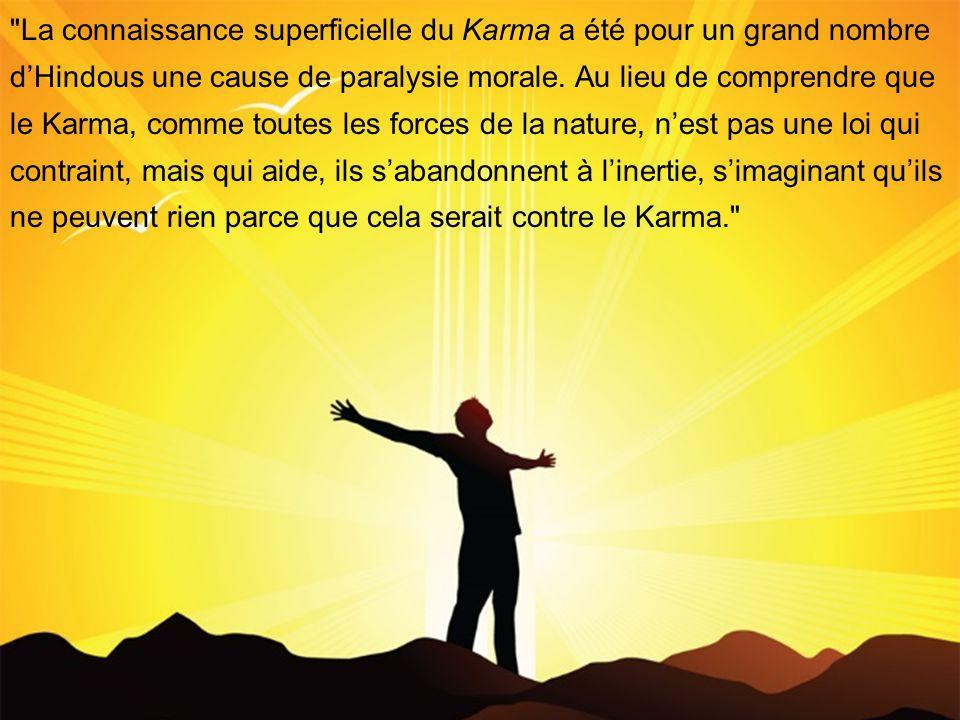 La connaissance superficielle du Karma a été pour un grand nombre dHindous une cause de paralysie morale.